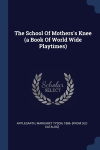 Книга под заказ: «The School Of Mothers's Knee (a Book Of World Wide Playtimes)»