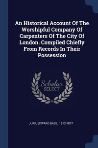 Книга под заказ: «An Historical Account Of The Worshipful Company Of Carpenters Of The City Of London. Compiled Chiefly From Records In Their Possession»