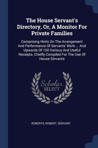 The House Servant's Directory, Or, A Monitor For Private Families: Comprising Hints On The Arrangement And Performance Of Servants' Work ... And Upwards Of 100 Various And Useful Receipts, Chiefly Compiled For The Use Of House Servants, Roberts Robert servant обложка-превью
