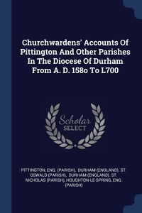 Книга под заказ: «Churchwardens' Accounts Of Pittington And Other Parishes In The Diocese Of Durham From A. D. 158o To L700»