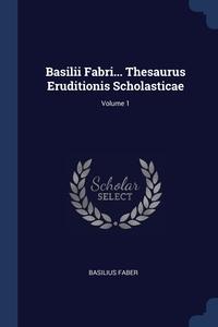 Книга под заказ: «Basilii Fabri... Thesaurus Eruditionis Scholasticae; Volume 1»