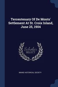 Книга под заказ: «Tercentenary Of De Monts' Settlement At St. Croix Island, June 25, 1904»