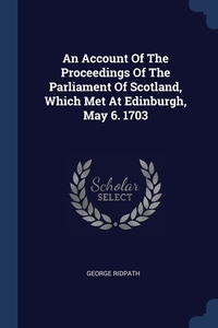 Книга под заказ: «An Account Of The Proceedings Of The Parliament Of Scotland, Which Met At Edinburgh, May 6. 1703»