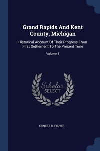Grand Rapids And Kent County, Michigan: Historical Account Of Their Progress From First Settlement To The Present Time; Volume 1, Ernest B. Fisher обложка-превью