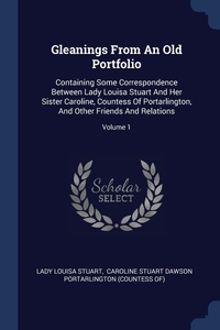 Gleanings From An Old Portfolio: Containing Some Correspondence Between Lady Louisa Stuart And Her Sister Caroline, Countess Of Portarlington, And Other Friends And Relations; Volume 1, Lady Louisa Stuart, Caroline Stuart Dawson Portarlington (C обложка-превью
