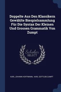 Книга под заказ: «Doppelte Aus Den Klassikern Gewählte Biespielsammlung Für Die Syntax Der Kleinen Und Grossen Grammatik Von Zumpt»