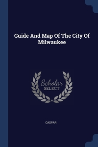 Книга под заказ: «Guide And Map Of The City Of Milwaukee»