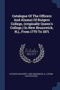 Книга под заказ: «Catalogue Of The Officers And Alumni Of Rutgers College, (originally Queen's College,) In New Brunswick, N.j., From 1770 To 1871»
