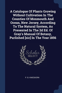 Книга под заказ: «A Catalogue Of Plants Growing Without Cultivation In The Counties Of Monmouth And Ocean, New Jersey, According To The Natural System, As Presented In The 2d Ed. Of Gray's Manual Of Botany, Purlished [sic] In The Year 1856»