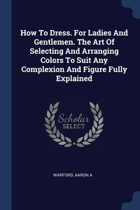 Книга под заказ: «How To Dress. For Ladies And Gentlemen. The Art Of Selecting And Arranging Colors To Suit Any Complexion And Figure Fully Explained»