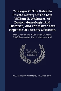 Catalogue Of The Valuable Private Library Of The Late William H. Whitmore, Of Boston, Genealogist And Historian, And For Many Years Registrar Of The City Of Boston: Part I, Comprising A Collection Of About 1300 Genealogies, Part Ii, Historical And, William Henry Whitmore, C.F. Libbie & Co обложка-превью
