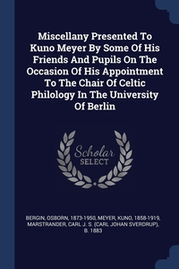 Книга под заказ: «Miscellany Presented To Kuno Meyer By Some Of His Friends And Pupils On The Occasion Of His Appointment To The Chair Of Celtic Philology In The University Of Berlin»