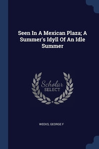 Книга под заказ: «Seen In A Mexican Plaza; A Summer's Idyll Of An Idle Summer»