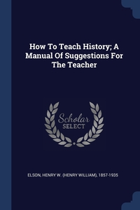 Книга под заказ: «How To Teach History; A Manual Of Suggestions For The Teacher»