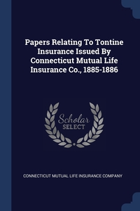 Книга под заказ: «Papers Relating To Tontine Insurance Issued By Connecticut Mutual Life Insurance Co., 1885-1886»