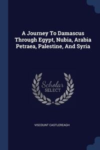 Книга под заказ: «A Journey To Damascus Through Egypt, Nubia, Arabia Petraea, Palestine, And Syria»