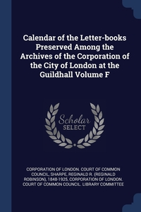 Книга под заказ: «Calendar of the Letter-books Preserved Among the Archives of the Corporation of the City of London at the Guildhall Volume F»