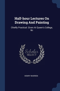Half-hour Lectures On Drawing And Painting: Chiefly Practical. Given At Queen's College, &c, Henry Warren обложка-превью