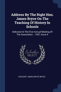 Address By The Right Hon. James Bryce On The Teaching Of History In Schools: Delivered At The First Annual Meeting Of The Association... 1907, Issue 4, Viscount James Bryce Bryce обложка-превью