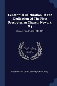 Книга под заказ: «Centennial Celebration Of The Dedication Of The First Presbyterian Church, Newark, N.j.»