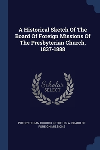 Книга под заказ: «A Historical Sketch Of The Board Of Foreign Missions Of The Presbyterian Church, 1837-1888»