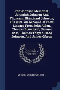 Книга под заказ: «The Johnson Memorial. Jeremiah Johnson And Thomazin Blanchard Johnson, His Wife. An Account Of Their Lineage From John Alden, Thomas Blanchard, Samuel Bass, Thomas Thayer, Isaac Johnson, And James Gibson»