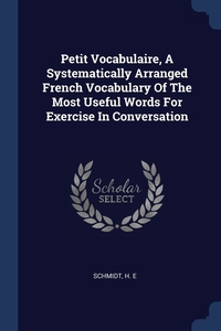 Книга под заказ: «Petit Vocabulaire, A Systematically Arranged French Vocabulary Of The Most Useful Words For Exercise In Conversation»