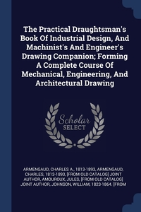 Книга под заказ: «The Practical Draughtsman's Book Of Industrial Design, And Machinist's And Engineer's Drawing Companion; Forming A Complete Course Of Mechanical, Engineering, And Architectural Drawing»