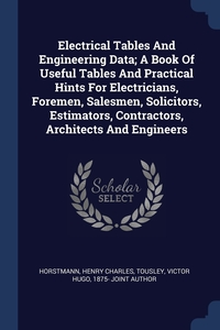 Книга под заказ: «Electrical Tables And Engineering Data; A Book Of Useful Tables And Practical Hints For Electricians, Foremen, Salesmen, Solicitors, Estimators, Contractors, Architects And Engineers»