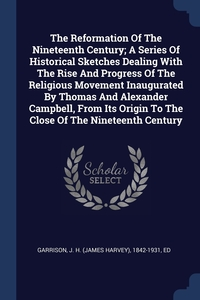 Книга под заказ: «The Reformation Of The Nineteenth Century; A Series Of Historical Sketches Dealing With The Rise And Progress Of The Religious Movement Inaugurated By Thomas And Alexander Campbell, From Its Origin To The Close Of The Nineteenth Century»