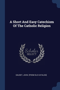 Книга под заказ: «A Short And Easy Catechism Of The Catholic Religion»