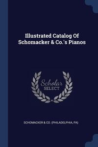 Книга под заказ: «Illustrated Catalog Of Schomacker & Co.'s Pianos»