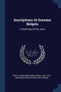 Inscriptions At Sravana Belgola: A Chief Seat Of The Jains, B. Lewis (Benjamin Lewis) 1837-19 Rice, Archaeological Survey of Mysore обложка-превью