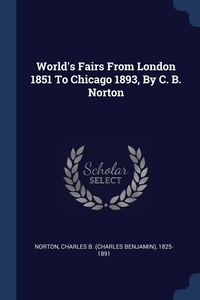 Книга под заказ: «World's Fairs From London 1851 To Chicago 1893, By C. B. Norton»
