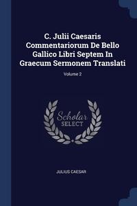 Книга под заказ: «C. Julii Caesaris Commentariorum De Bello Gallico Libri Septem In Graecum Sermonem Translati; Volume 2»