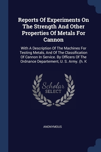 Книга под заказ: «Reports Of Experiments On The Strength And Other Properties Of Metals For Cannon»