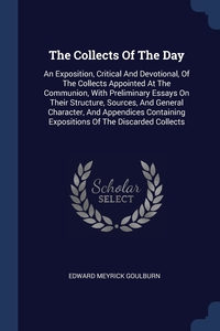 The Collects Of The Day: An Exposition, Critical And Devotional, Of The Collects Appointed At The Communion, With Preliminary Essays On Their Structure, Sources, And General Character, And Appendices Containing Expositions Of The Discarded Collects, Edward Meyrick Goulburn обложка-превью