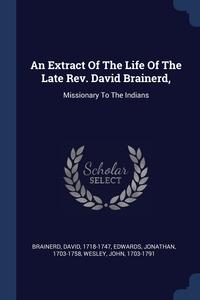 Книга под заказ: «An Extract Of The Life Of The Late Rev. David Brainerd,»