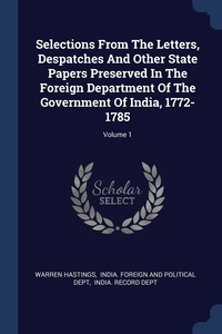Книга под заказ: «Selections From The Letters, Despatches And Other State Papers Preserved In The Foreign Department Of The Government Of India, 1772-1785; Volume 1»