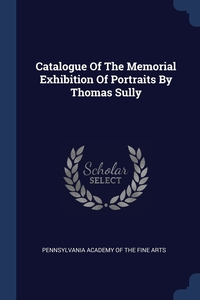 Книга под заказ: «Catalogue Of The Memorial Exhibition Of Portraits By Thomas Sully»