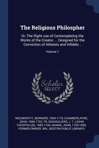 The Religious Philospher: Or, The Right use of Contemplating the Works of the Creator ... Designed for the Conviction of Atheists and Infidels ..; Volume 1, Nieuwentyt Bernard 1654-1718, John 1666-1723 tr Chamberlayne, J. T. (John Theophil Desaguliers обложка-превью
