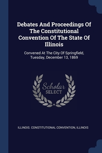 Книга под заказ: «Debates And Proceedings Of The Constitutional Convention Of The State Of Illinois»