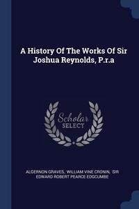 Книга под заказ: «A History Of The Works Of Sir Joshua Reynolds, P.r.a»