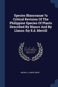 Книга под заказ: «Species Blancoanae ?a Critical Revision Of The Philippine Species Of Plants Described By Blanco And By Llanos /by E.d. Merrill»