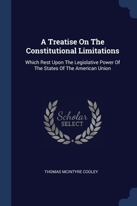 A Treatise On The Constitutional Limitations: Which Rest Upon The Legislative Power Of The States Of The American Union, Thomas McIntyre Cooley обложка-превью