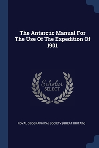 Книга под заказ: «The Antarctic Manual For The Use Of The Expedition Of 1901»