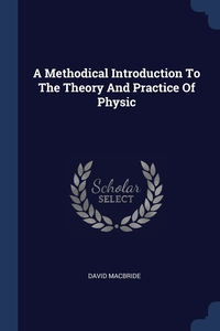 Книга под заказ: «A Methodical Introduction To The Theory And Practice Of Physic»
