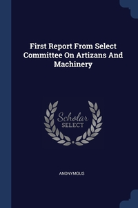 Книга под заказ: «First Report From Select Committee On Artizans And Machinery»