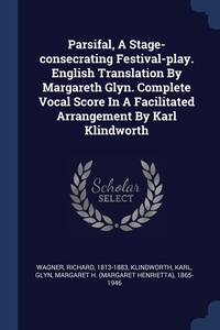 Книга под заказ: «Parsifal, A Stage-consecrating Festival-play. English Translation By Margareth Glyn. Complete Vocal Score In A Facilitated Arrangement By Karl Klindworth»