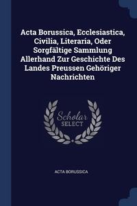 Книга под заказ: «Acta Borussica, Ecclesiastica, Civilia, Literaria, Oder Sorgfältige Sammlung Allerhand Zur Geschichte Des Landes Preussen Gehöriger Nachrichten»